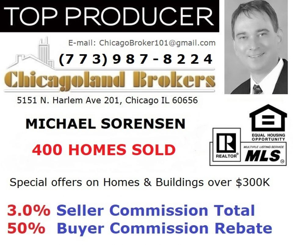 Tel (773) 987-8224. Michael Sorensen. Chicago Realtor. 400+ Homes & Buildings SOLD. Top 5 Agent in my company out of 300 agents. Special offers: 50% Buyer Commission Rebate or 3.0% Total Seller Commission on Chicago Homes over $300K. Chicago Discount Realtor. Chicago Real Estate Buyer Agent Commission Rebate 50% on Homes & Buildings over $300,000 listed by any agent, when you buy with Michael Sorensen as your Chicago HomeBuyer's Agent  | Certified Negotiation Expert (CNE). Chicagoland Brokers Inc. 5151 N Harlem Ave 201, Chicago IL 60656. Call or text me (773) 987-8224.
